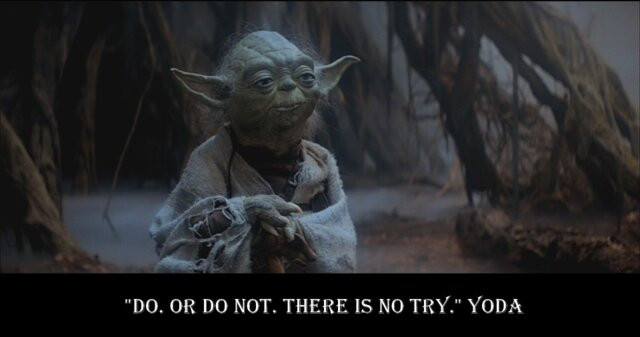 Do. Or do not! There is no try!