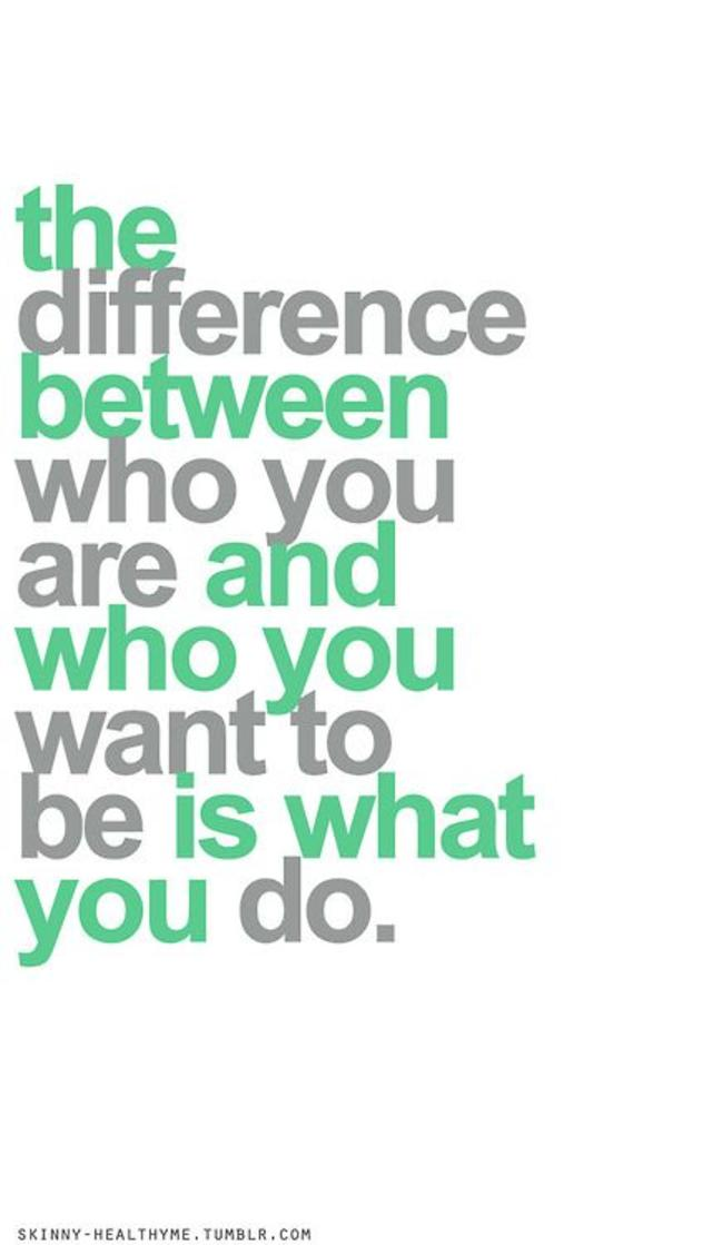 The difference between who you are and who you want to be, is what you do