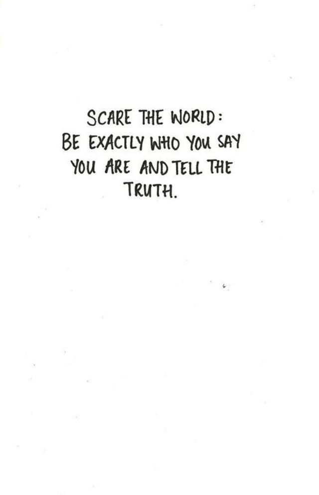Scare the world. Be exactly who you say you are, and tell the truth