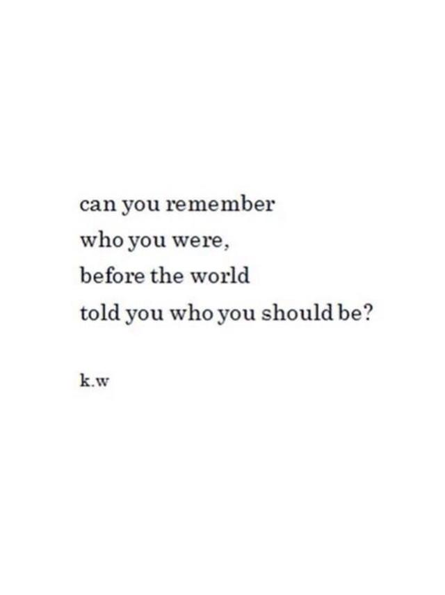 Can you remember who you were, before the world told you who you should be