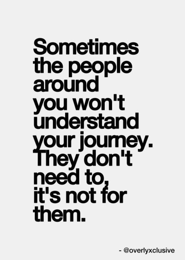 Sometimes the people around you wont understand your journey. They dont need to, its not for them