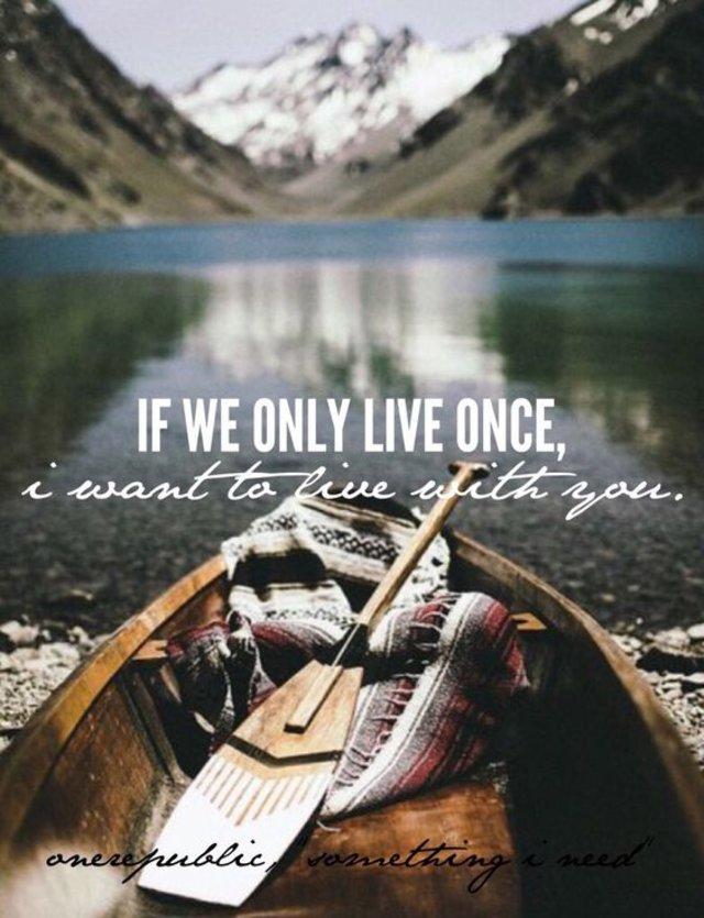 """If we only live once, I want to live with you."" - OneRepublic, ""Something I Need"""